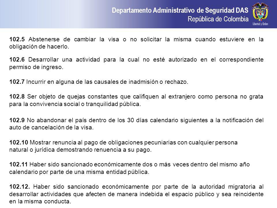 Departamento Administrativo de Seguridad DAS República de Colombia 102.5 Abstenerse de cambiar la visa o no solicitar la misma cuando estuviere en la