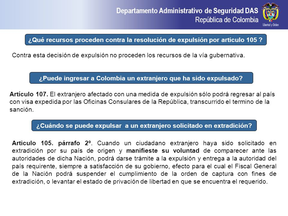 Departamento Administrativo de Seguridad DAS República de Colombia ¿Puede ingresar a Colombia un extranjero que ha sido expulsado? Artículo 107. El ex