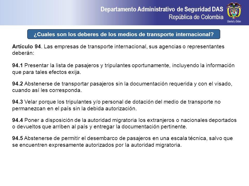 Departamento Administrativo de Seguridad DAS República de Colombia ¿Cuales son los deberes de los medios de transporte internacional? Artículo 94. Las