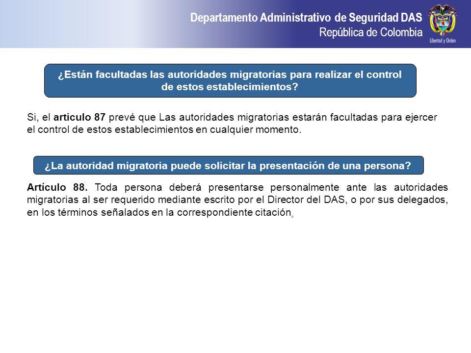 Departamento Administrativo de Seguridad DAS República de Colombia Si, el articulo 87 prevé que Las autoridades migratorias estarán facultadas para ej