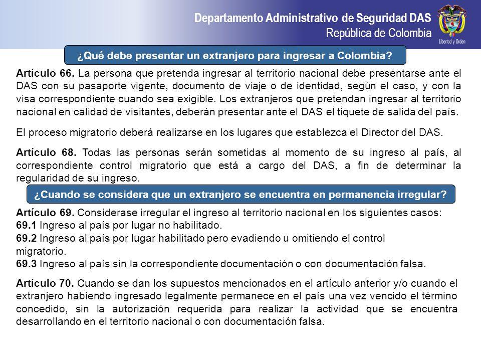 Departamento Administrativo de Seguridad DAS República de Colombia ¿Qué debe presentar un extranjero para ingresar a Colombia? Artículo 66. La persona