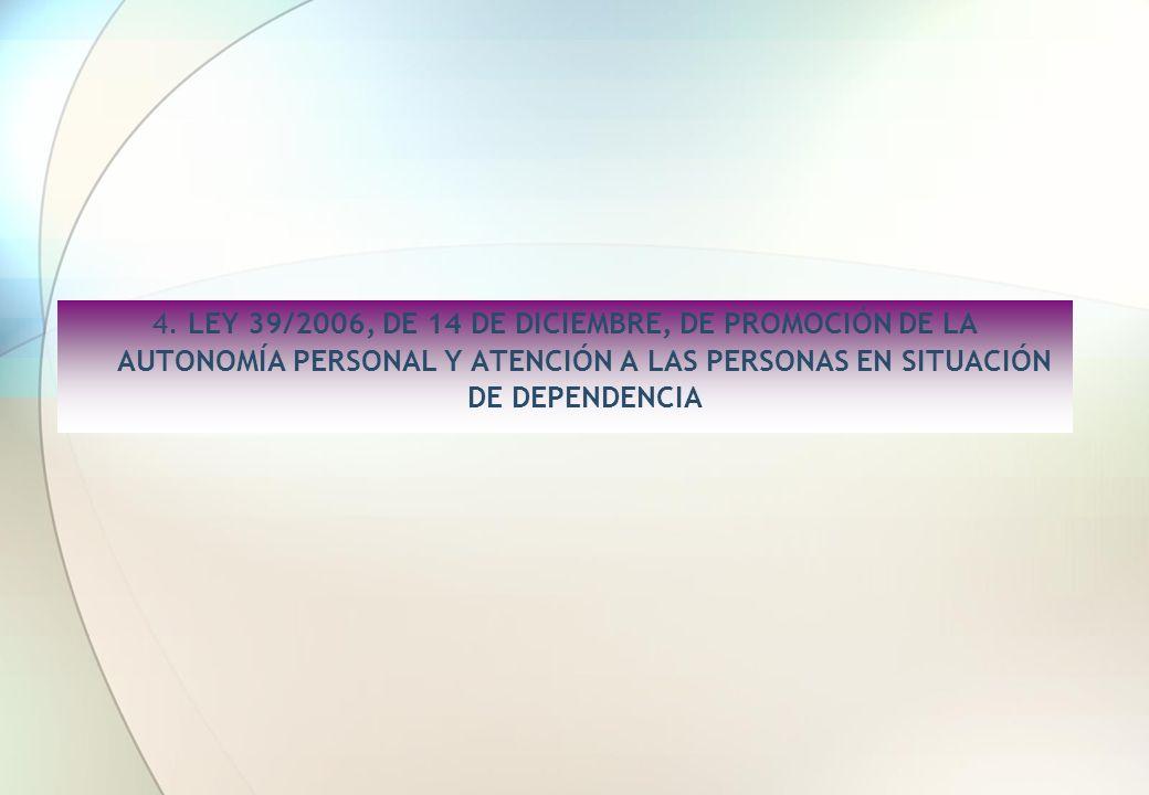 4. LEY 39/2006, DE 14 DE DICIEMBRE, DE PROMOCIÓN DE LA AUTONOMÍA PERSONAL Y ATENCIÓN A LAS PERSONAS EN SITUACIÓN DE DEPENDENCIA