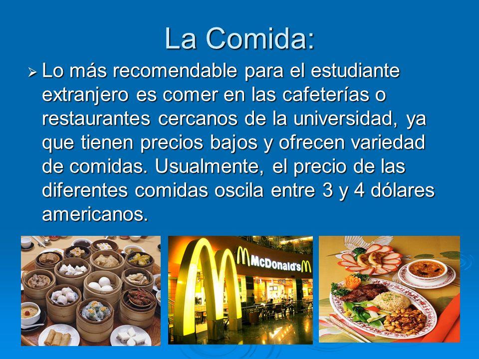 La Comida: Lo más recomendable para el estudiante extranjero es comer en las cafeterías o restaurantes cercanos de la universidad, ya que tienen precios bajos y ofrecen variedad de comidas.