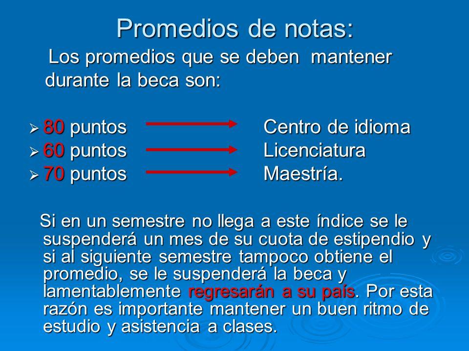 Promedios de notas: Los promedios que se deben mantener Los promedios que se deben mantener durante la beca son: durante la beca son: 80 puntos Centro de idioma 80 puntos Centro de idioma 60 puntos Licenciatura 60 puntos Licenciatura 70 puntos Maestría.