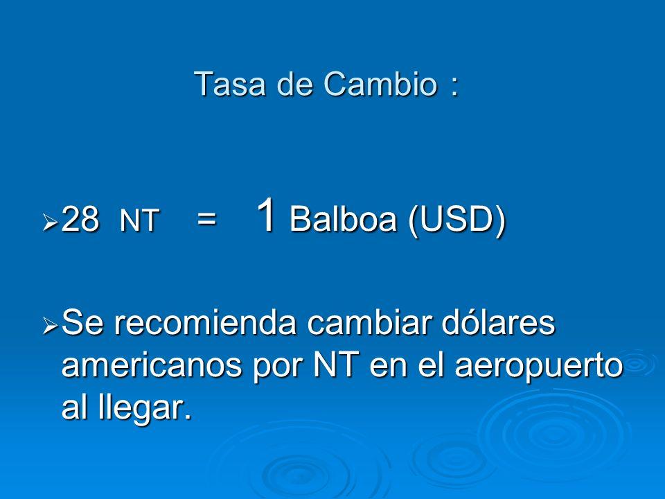 Tasa de Cambio Tasa de Cambio 28 NT 1 Balboa (USD) 28 NT 1 Balboa (USD) Se recomienda cambiar dólares americanos por NT en el aeropuerto al llegar.
