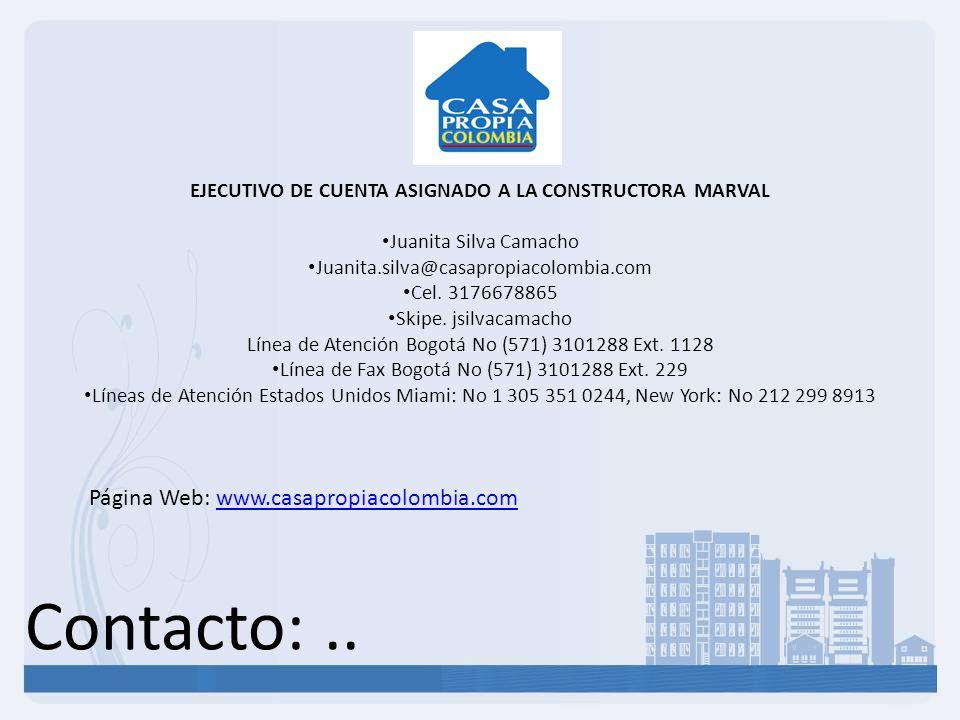 Contacto:.. Página Web: www.casapropiacolombia.comwww.casapropiacolombia.com EJECUTIVO DE CUENTA ASIGNADO A LA CONSTRUCTORA MARVAL Juanita Silva Camac