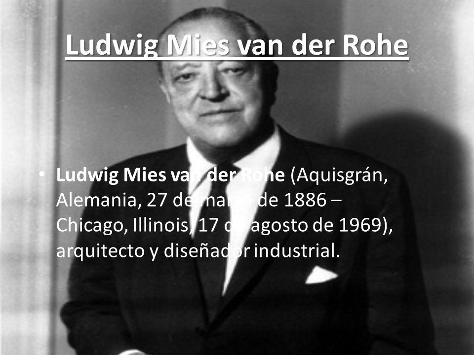 Ludwig Mies van der Rohe Ludwig Mies van der Rohe (Aquisgrán, Alemania, 27 de marzo de 1886 – Chicago, Illinois, 17 de agosto de 1969), arquitecto y d