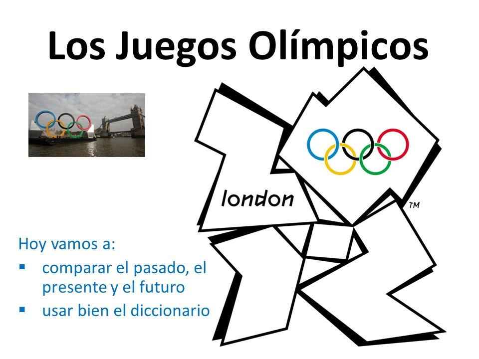 Los Juegos Olímpicos Hoy vamos a: comparar el pasado, el presente y el futuro usar bien el diccionario
