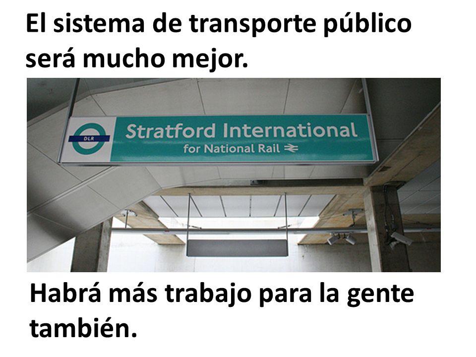 El sistema de transporte público será mucho mejor. Habrá más trabajo para la gente también.
