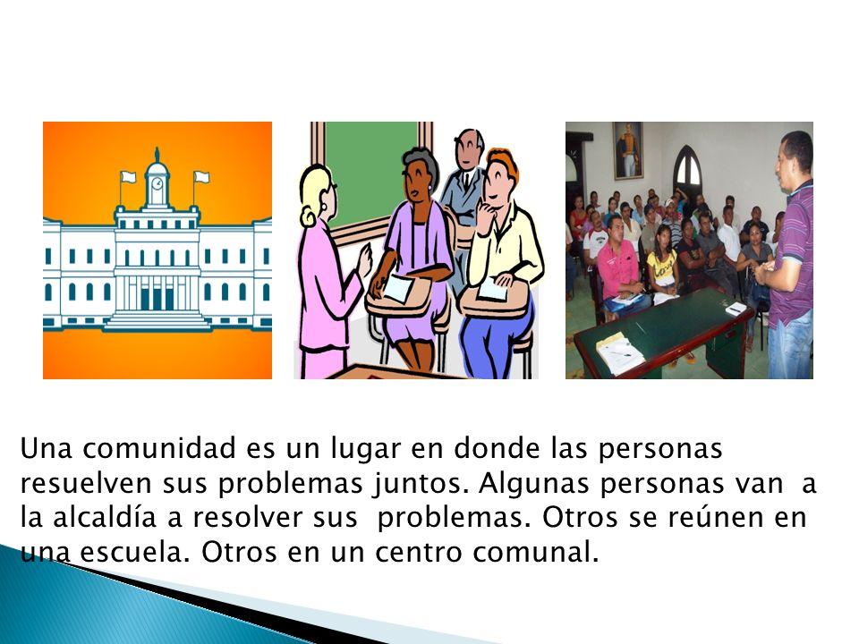 Una comunidad es un lugar en donde las personas resuelven sus problemas juntos. Algunas personas van a la alcaldía a resolver sus problemas. Otros se