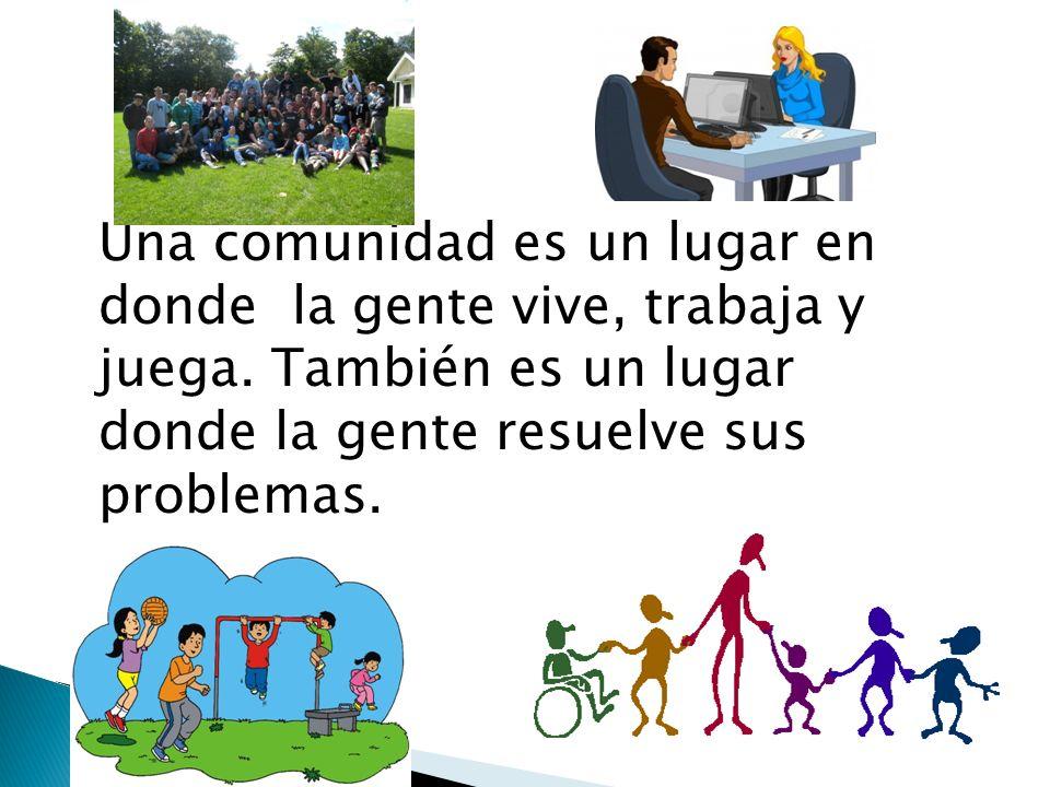 Una comunidad es un lugar en donde la gente vive, trabaja y juega. También es un lugar donde la gente resuelve sus problemas.