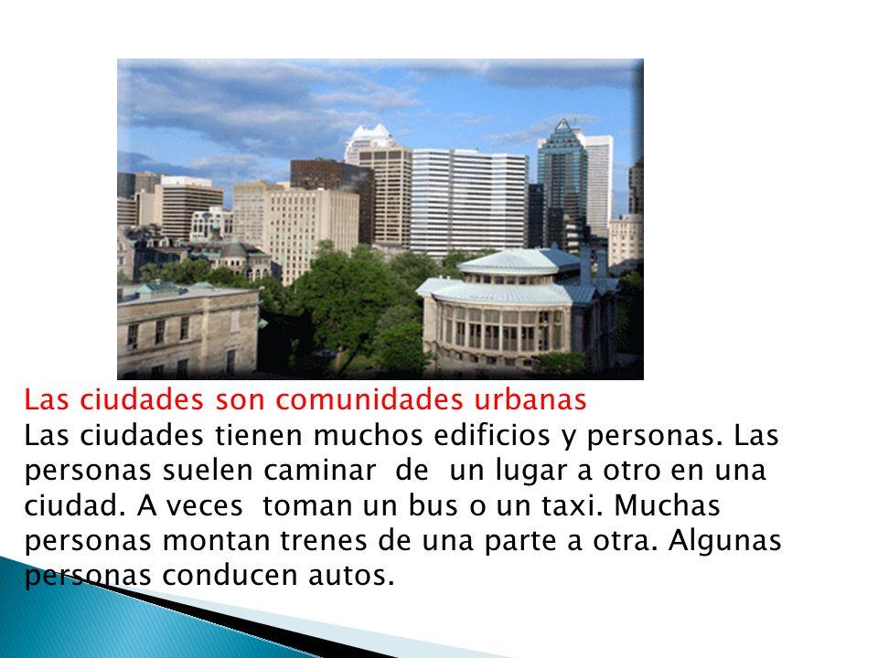 Las ciudades son comunidades urbanas Las ciudades tienen muchos edificios y personas. Las personas suelen caminar de un lugar a otro en una ciudad. A