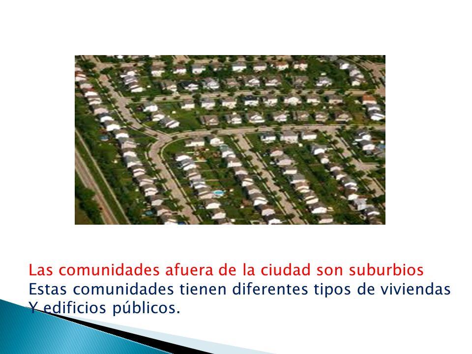 Las comunidades afuera de la ciudad son suburbios Estas comunidades tienen diferentes tipos de viviendas Y edificios públicos.