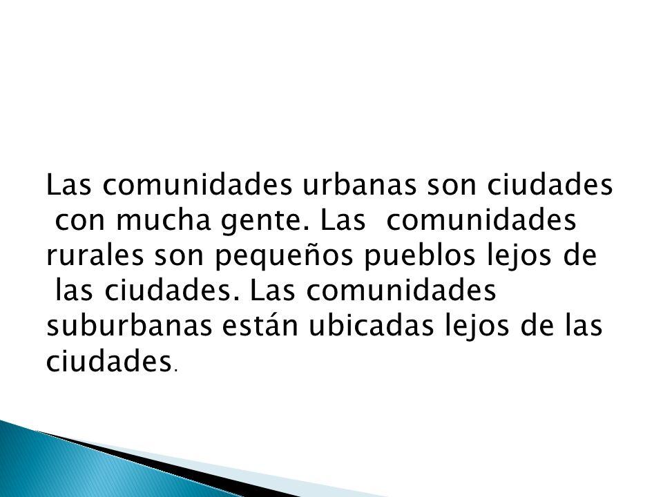Las comunidades urbanas son ciudades con mucha gente. Las comunidades rurales son pequeños pueblos lejos de las ciudades. Las comunidades suburbanas e