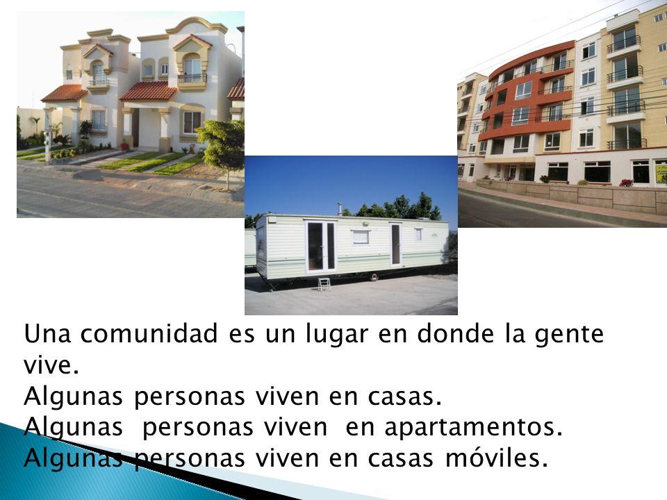 Una comunidad es un lugar en donde la gente vive. Algunas personas viven en casas. Algunas personas viven en apartamentos. Algunas personas viven en c