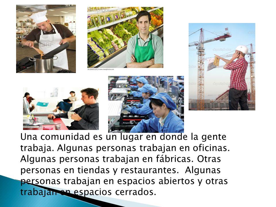 Una comunidad es un lugar en donde la gente trabaja. Algunas personas trabajan en oficinas. Algunas personas trabajan en fábricas. Otras personas en t