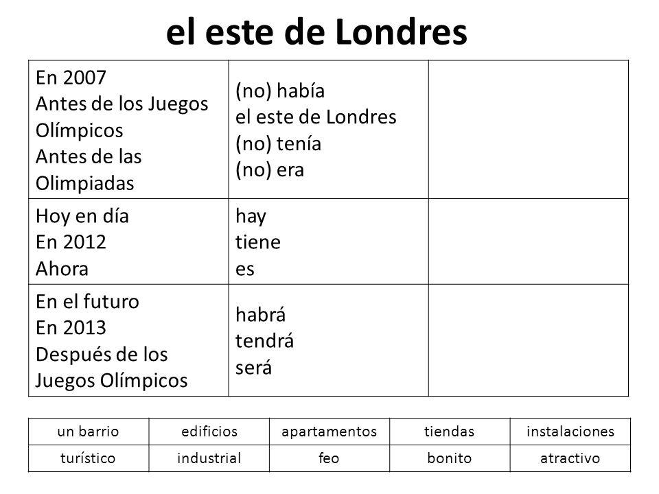 el este de Londres En 2007 Antes de los Juegos Olímpicos Antes de las Olimpiadas (no) había el este de Londres (no) tenía (no) era Hoy en día En 2012
