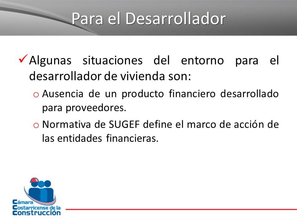 Para el Desarrollador Algunas situaciones del entorno para el desarrollador de vivienda son: o Ausencia de un producto financiero desarrollado para pr