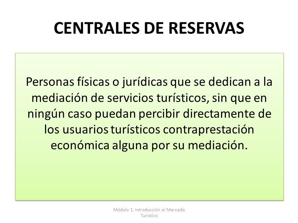 CENTRALES DE RESERVAS Personas físicas o jurídicas que se dedican a la mediación de servicios turísticos, sin que en ningún caso puedan percibir direc