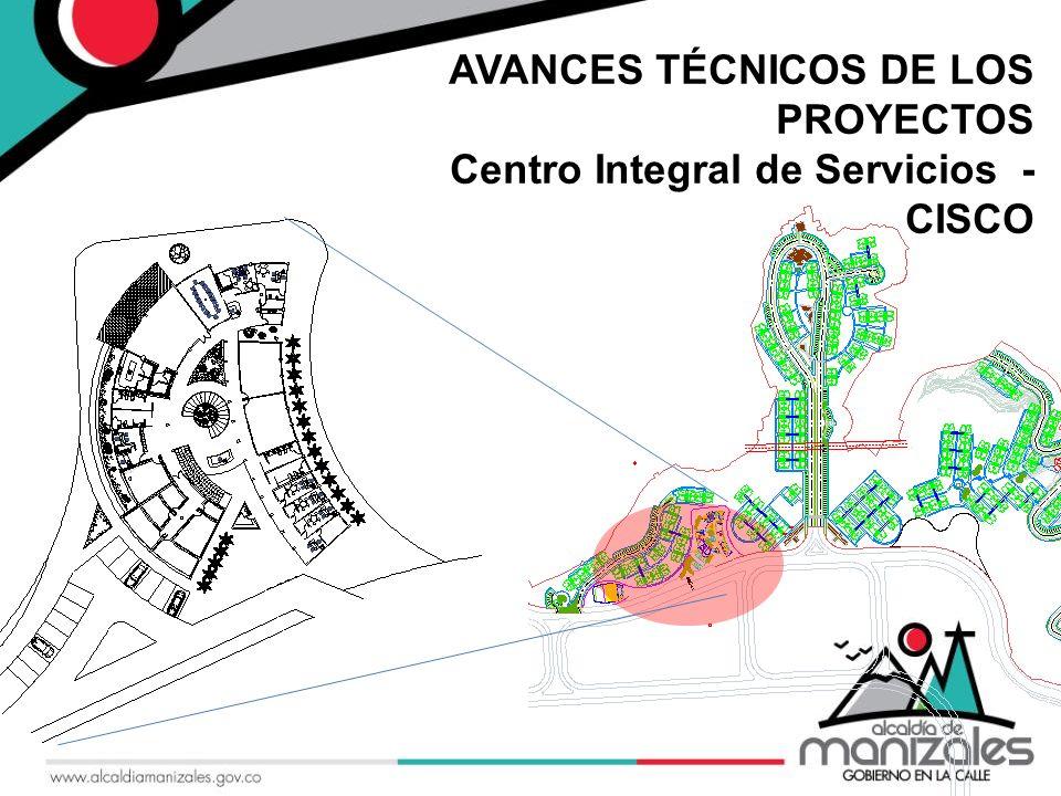 | AVANCES TÉCNICOS DE LOS PROYECTOS Centro Integral de Servicios - CISCO