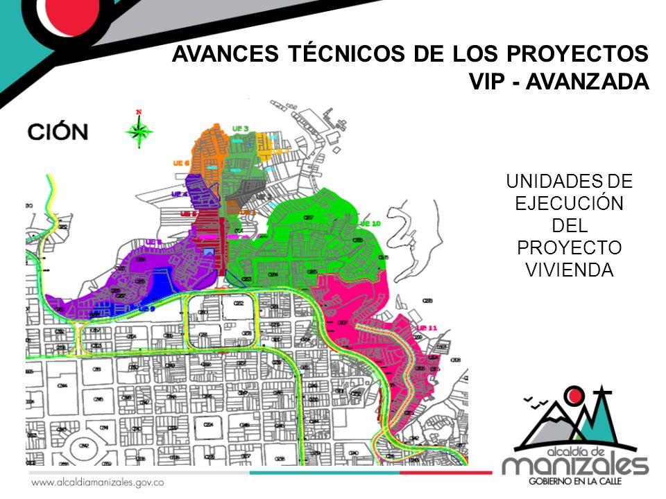 AVANCES TÉCNICOS DE LOS PROYECTOS VIP - AVANZADA UNIDADES DE EJECUCIÓN DEL PROYECTO VIVIENDA PRIMERA ETAPA A DESARROLLAR