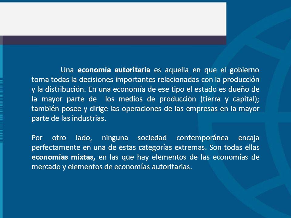 Una economía autoritaria es aquella en que el gobierno toma todas la decisiones importantes relacionadas con la producción y la distribución. En una e