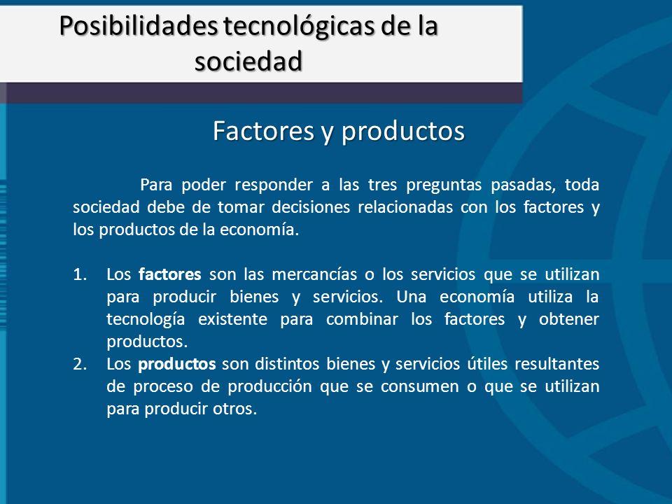 Factores y productos Para poder responder a las tres preguntas pasadas, toda sociedad debe de tomar decisiones relacionadas con los factores y los pro