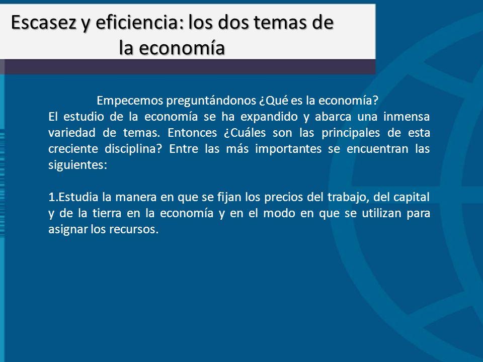 Empecemos preguntándonos ¿Qué es la economía? El estudio de la economía se ha expandido y abarca una inmensa variedad de temas. Entonces ¿Cuáles son l