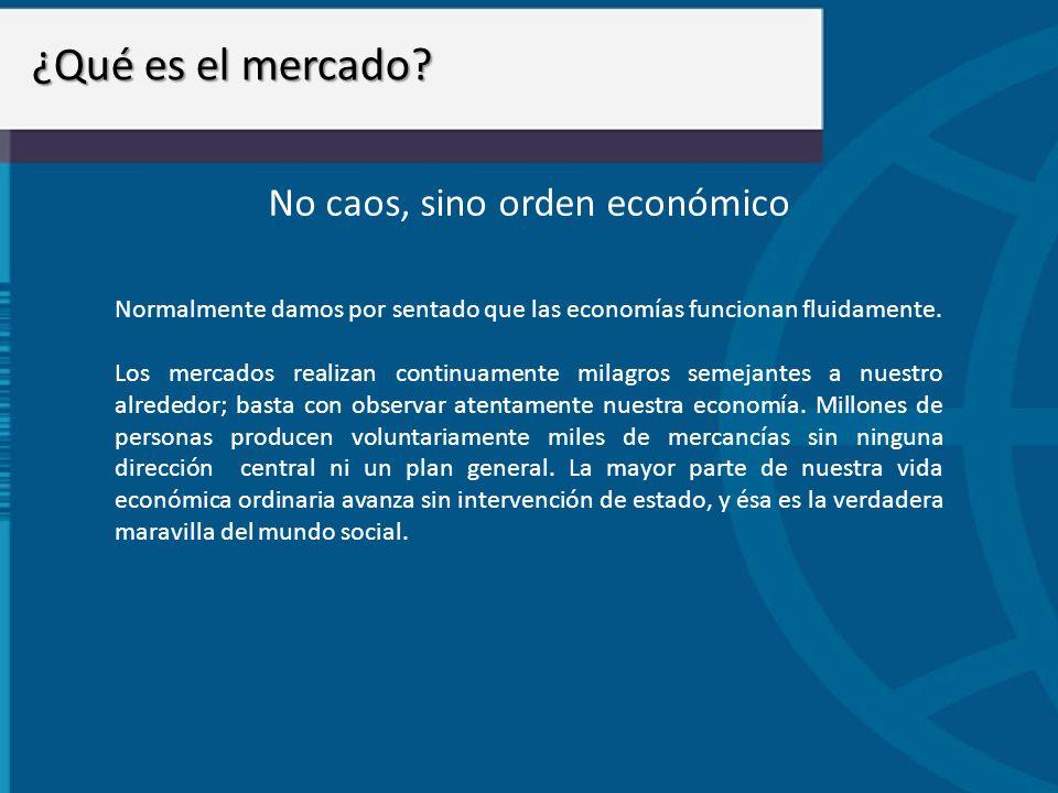 ¿Qué es el mercado? No caos, sino orden económico Normalmente damos por sentado que las economías funcionan fluidamente. Los mercados realizan continu