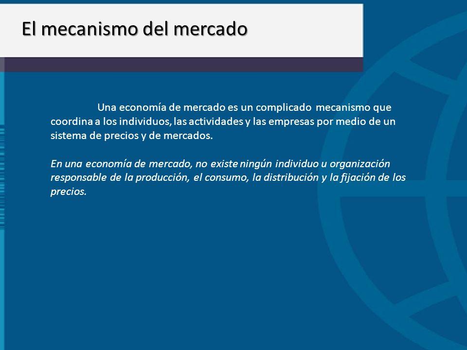 El mecanismo del mercado Una economía de mercado es un complicado mecanismo que coordina a los individuos, las actividades y las empresas por medio de