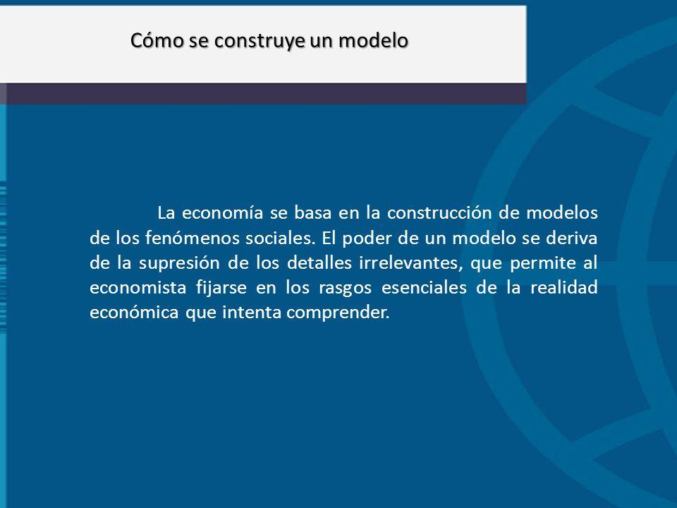 Cómo se construye un modelo La economía se basa en la construcción de modelos de los fenómenos sociales. El poder de un modelo se deriva de la supresi