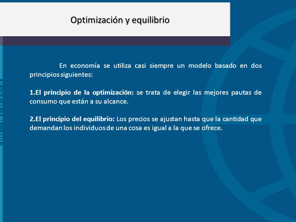 Optimización y equilibrio En economía se utiliza casi siempre un modelo basado en dos principios siguientes: 1.El principio de la optimización: se tra
