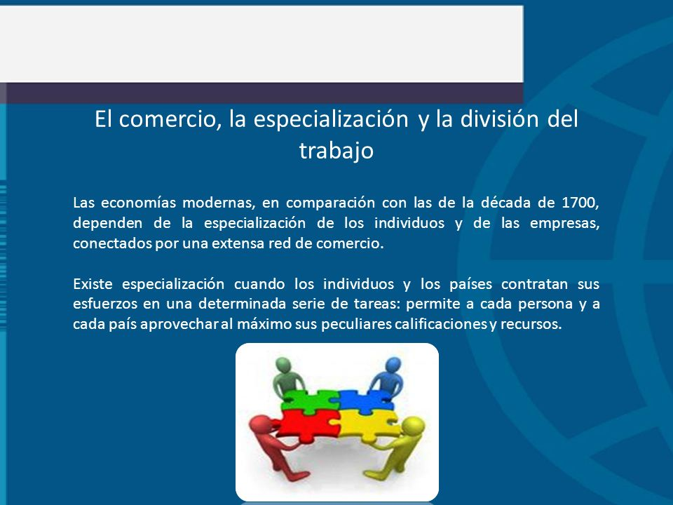 El comercio, la especialización y la división del trabajo Las economías modernas, en comparación con las de la década de 1700, dependen de la especial