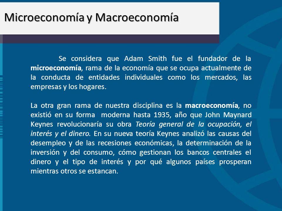Microeconomía y Macroeconomía Se considera que Adam Smith fue el fundador de la microeconomía, rama de la economía que se ocupa actualmente de la cond