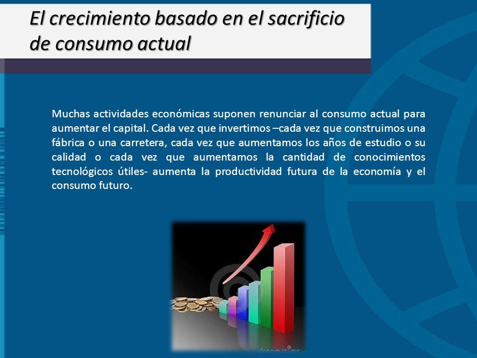 El crecimiento basado en el sacrificio de consumo actual Muchas actividades económicas suponen renunciar al consumo actual para aumentar el capital. C