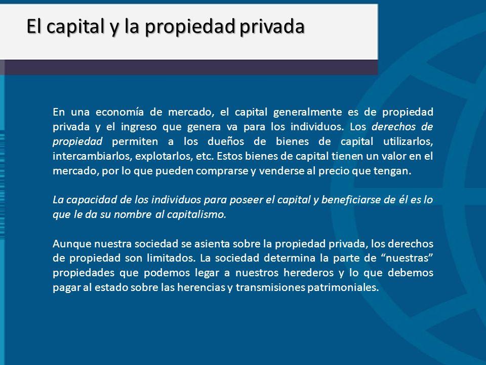 El capital y la propiedad privada En una economía de mercado, el capital generalmente es de propiedad privada y el ingreso que genera va para los indi