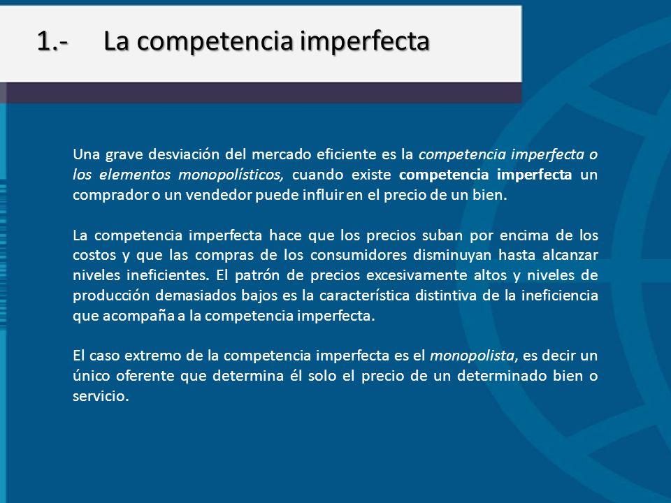 1.-La competencia imperfecta Una grave desviación del mercado eficiente es la competencia imperfecta o los elementos monopolísticos, cuando existe com