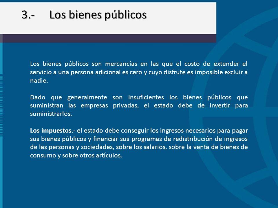 3.-Los bienes públicos Los bienes públicos son mercancías en las que el costo de extender el servicio a una persona adicional es cero y cuyo disfrute