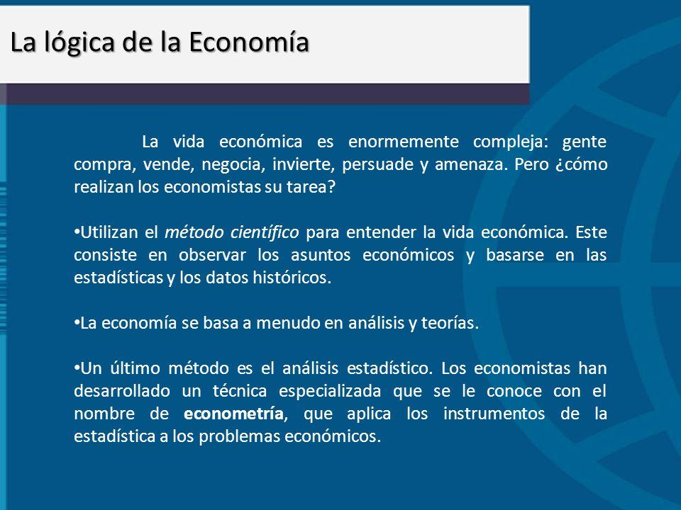 La lógica de la Economía La vida económica es enormemente compleja: gente compra, vende, negocia, invierte, persuade y amenaza. Pero ¿cómo realizan lo