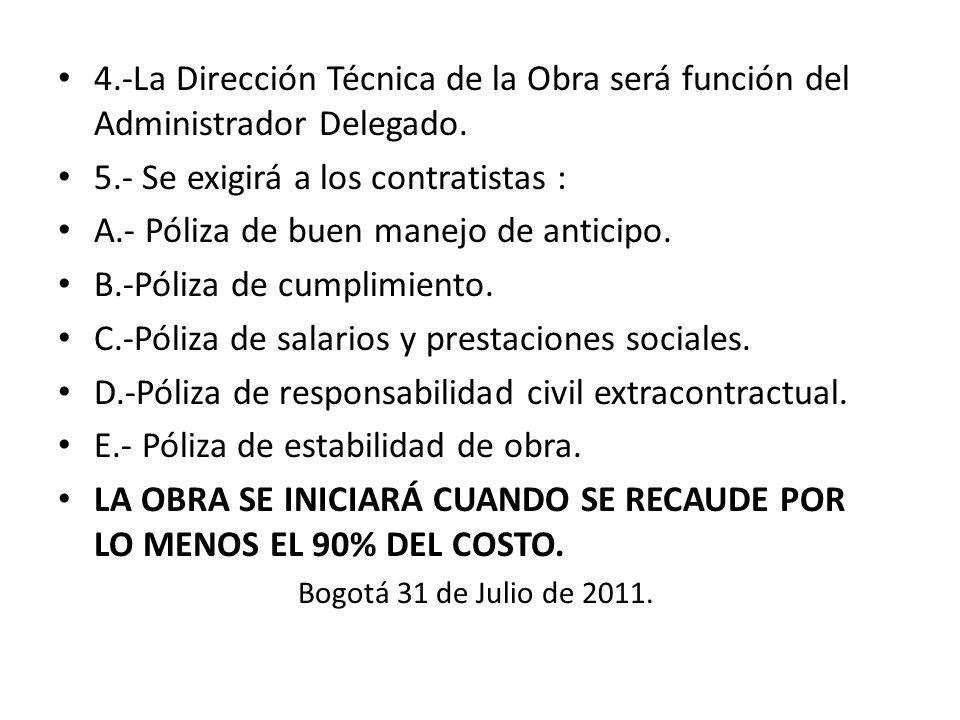 4.-La Dirección Técnica de la Obra será función del Administrador Delegado. 5.- Se exigirá a los contratistas : A.- Póliza de buen manejo de anticipo.