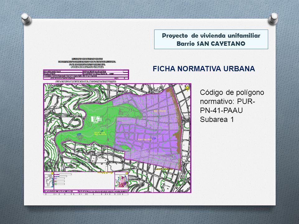 FICHA NORMATIVA URBANA Código de polígono normativo: PUR- PN-41-PAAU Subarea 1 Proyecto de vivienda unifamiliar Barrio SAN CAYETANO