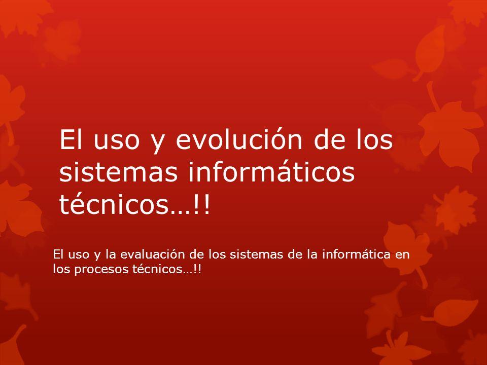 El uso y evolución de los sistemas informáticos técnicos…!! El uso y la evaluación de los sistemas de la informática en los procesos técnicos…!!