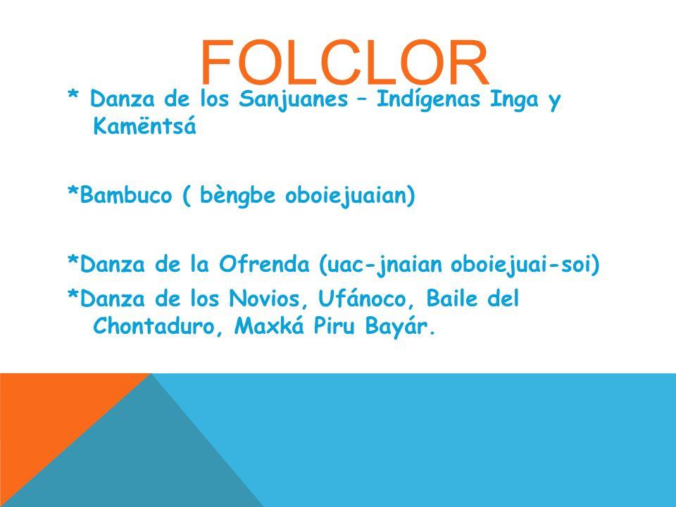 FOLCLOR * Danza de los Sanjuanes – Indígenas Inga y Kamëntsá *Bambuco ( bèngbe oboiejuaian) *Danza de la Ofrenda (uac-jnaian oboiejuai-soi) *Danza de