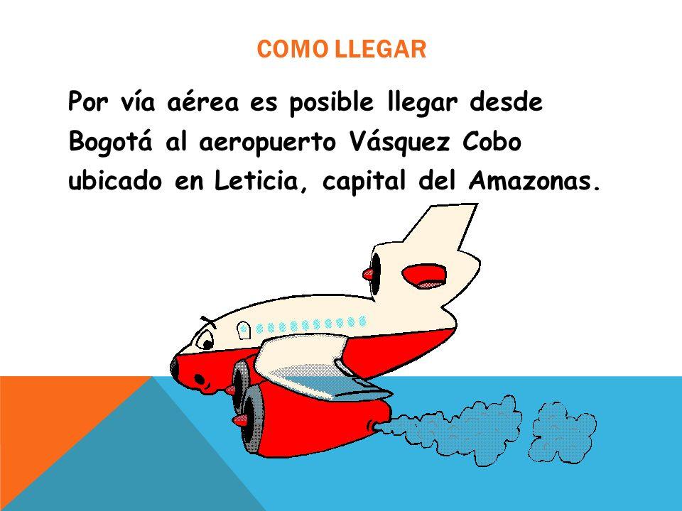 COMO LLEGAR Por vía aérea es posible llegar desde Bogotá al aeropuerto Vásquez Cobo ubicado en Leticia, capital del Amazonas.