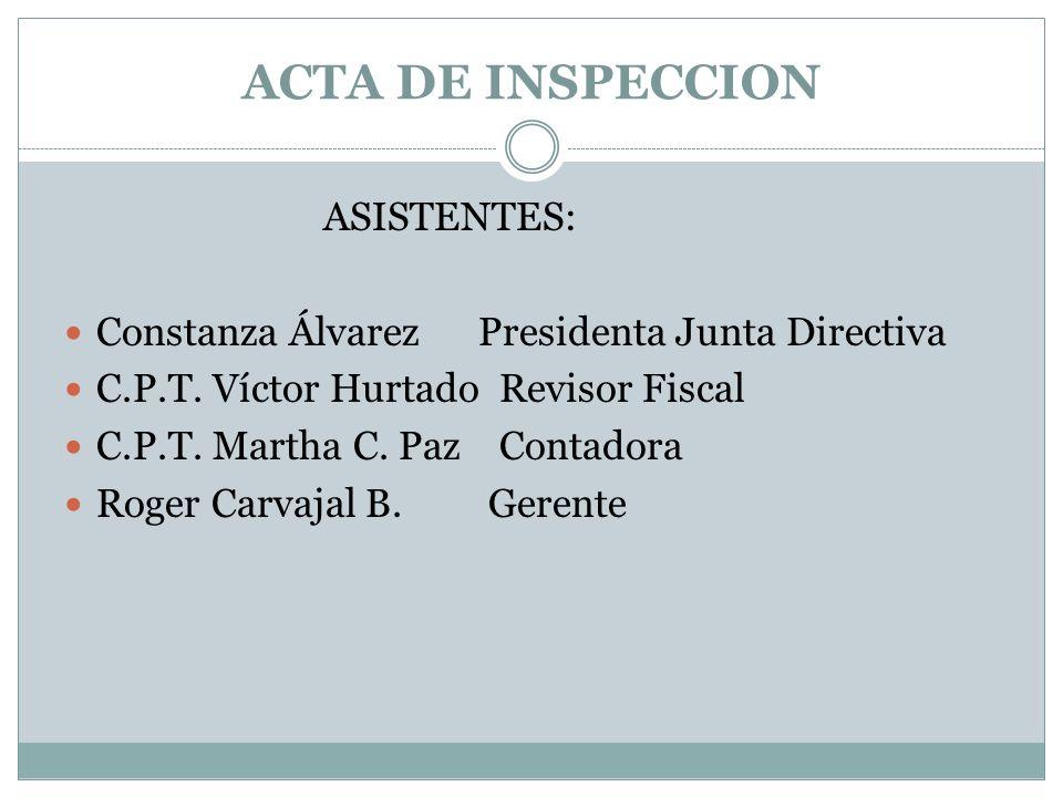 ACTA DE INSPECCION ASISTENTES: Constanza Álvarez Presidenta Junta Directiva C.P.T. Víctor Hurtado Revisor Fiscal C.P.T. Martha C. Paz Contadora Roger