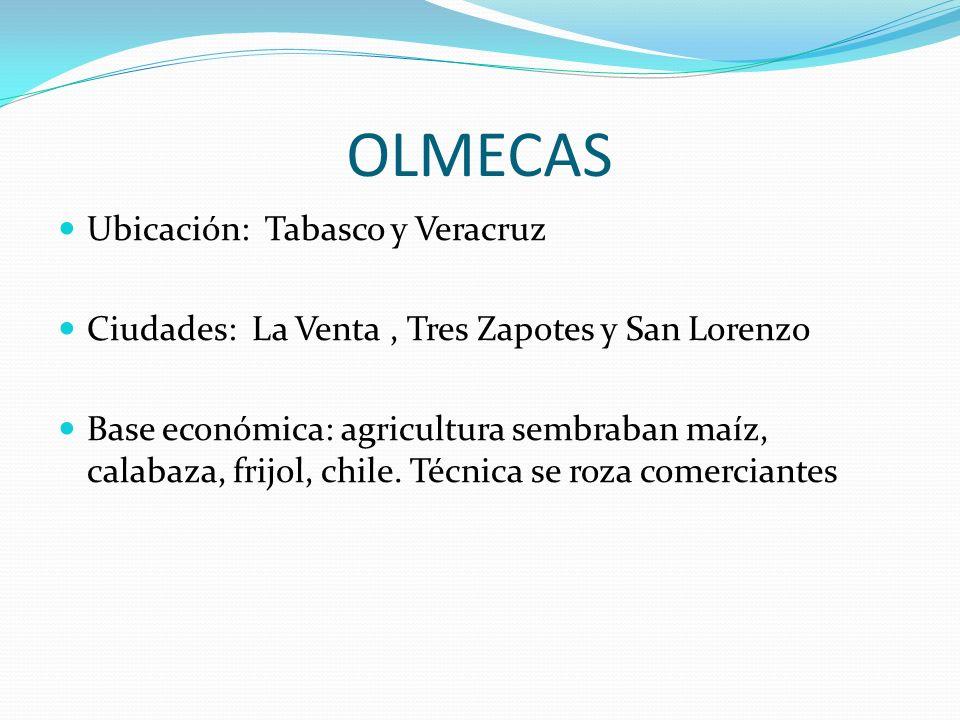 OLMECAS Ubicación: Tabasco y Veracruz Ciudades: La Venta, Tres Zapotes y San Lorenzo Base económica: agricultura sembraban maíz, calabaza, frijol, chi