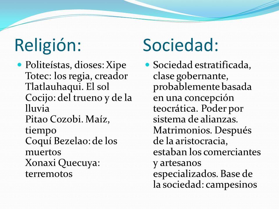 Religión: Sociedad: Politeístas, dioses: Xipe Totec: los regia, creador Tlatlauhaqui. El sol Cocijo: del trueno y de la lluvia Pitao Cozobi. Maíz, tie
