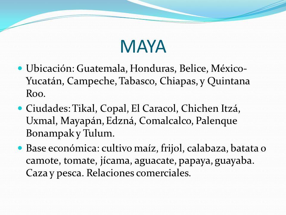MAYA Ubicación: Guatemala, Honduras, Belice, México- Yucatán, Campeche, Tabasco, Chiapas, y Quintana Roo. Ciudades: Tikal, Copal, El Caracol, Chichen