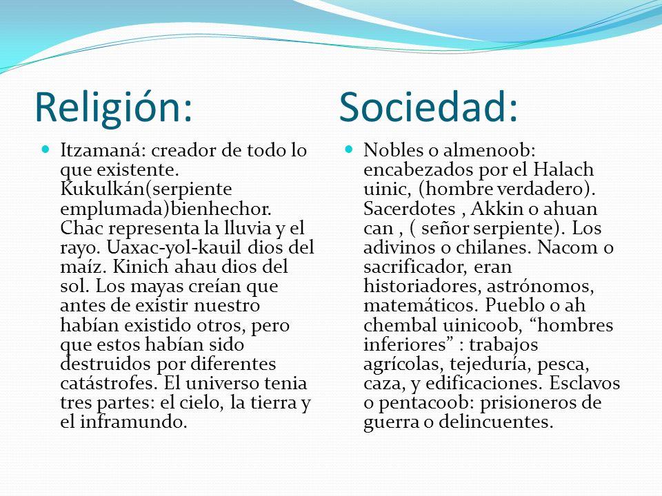 Religión: Sociedad: Itzamaná: creador de todo lo que existente. Kukulkán(serpiente emplumada)bienhechor. Chac representa la lluvia y el rayo. Uaxac-yo