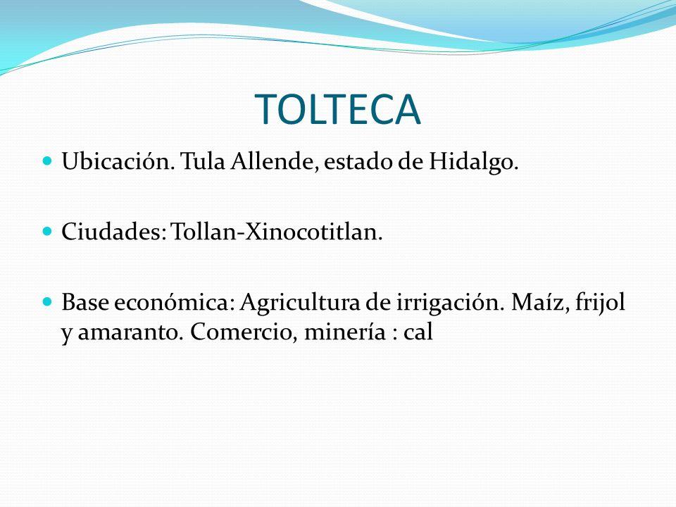 TOLTECA Ubicación. Tula Allende, estado de Hidalgo. Ciudades: Tollan-Xinocotitlan. Base económica: Agricultura de irrigación. Maíz, frijol y amaranto.